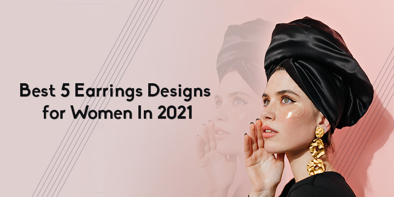 Best 5 Earrings Designs for Women In 2021